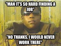 Finding A Job Meme - man it s so hard finding a job no thanks i would never work there