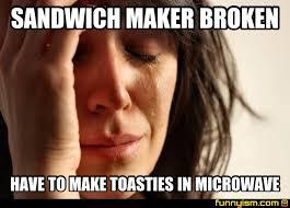 Maker Meme - sandwich maker broken have to make toasties in microwave meme