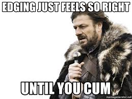Right In The Feels Meme - edging just feels so right until you cum winter is coming meme