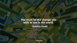 quote gandhi change world you must be the change you wish to see in the quotes by