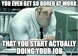 Bored At Work Meme - you ever get so bored at work that you start actually doing your