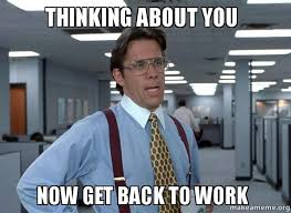 Get Back To Work Meme - thinking about you now get back to work make a meme
