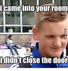 Door Meme - came into your room didnt close the door a meme the doors meme on