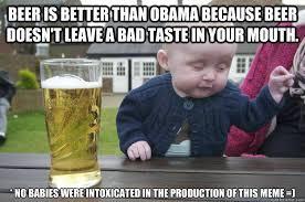 Obama Beer Meme - beer is better than obama because beer doesn t leave a bad taste