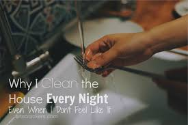 why i clean the house every night even when i don u0027t want to
