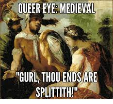 Queer Meme - queer eye medieval thou ends are splittith gurl medieval meme on