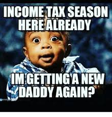 Income Tax Meme - income tax season herealready imgettinga new daddy again emeg