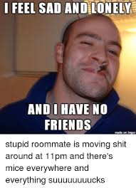 No Friends Meme - i feel sad and lonely and i have no friends made on imgur stupid