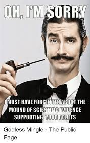 Must Have Memes - uh im sorry must have forgotten about the mound ofscientificevidence
