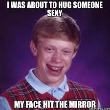 Sexy Face Meme - i was about to hug someone sexy my face hit the mirror bad luck