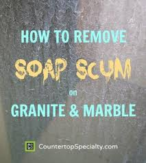 How To Remove Soap Scum From Bathtub How To Remove Soap Scum On Granite U0026 Marble