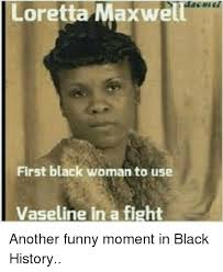 Funny Black History Memes - loretta maxwe first black woman to use vaseline in a fight another