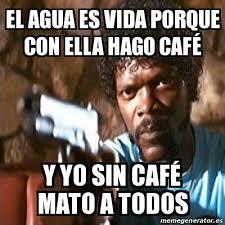 Cafe Meme - meme pulp fiction el agua es vida porque con ella hago café y yo