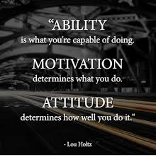 Lou Holtz Memes - ability is what you re capable of doing motivation determines what