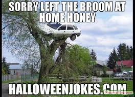Broom Meme - sorry left the broom at home honey halloweenjokes com meme secure