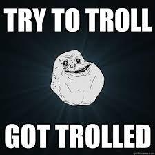 Trolled Meme - try to troll got trolled forever alone quickmeme