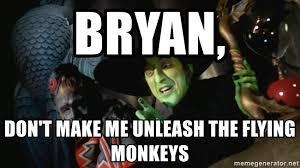 Flying Monkeys Meme - bryan don t make me unleash the flying monkeys wicked witch