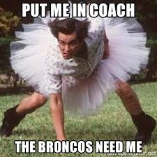 put me in coach the broncos need me ace ventura defense meme