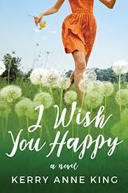 i wish you happy a novel kindle edition by kerry king