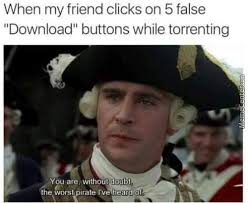 Pirate Meme - when your friend clicks 5 fake download buttons the pirate bay