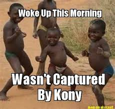 Kony Meme - meme maker woke up this morning wasnt captured by kony