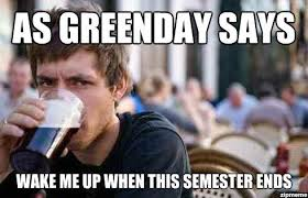 End Of Semester Memes - as greenday says weknowmemes