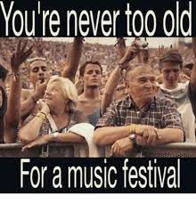 Music Festival Meme - youre never too old for a music festival meme on me me