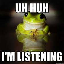 Uh Huh Meme - uh huh i m listening interested frog quickmeme