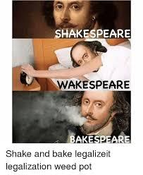 Legalize Weed Meme - shakespeare wakespeare bakespeare shake and bake legalizeit