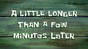 Timecard Meme - a little longer than a few minutes later spongebob time card 72