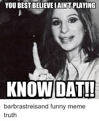 Barbra Streisand Meme - you best believe iaint playing know dat barbrastreisand funny