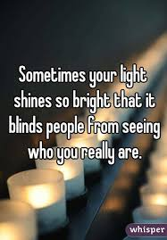 The Light That Blinds Your Light Shines So Bright That It Blinds People From Seeing Who