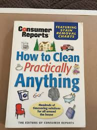 how to clean practically anything the editors of consumer reports