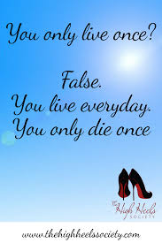 Positive Quotes Memes - you only live once false you live everyday you only die once the