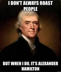i don t always roast people but when i do it s alexander hamilton