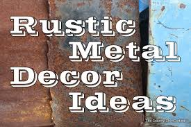 rustic metal decorating ideas for your country home the