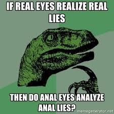 Meme Anal - if real eyes realize real lies then do anal eyes analyze anal lies