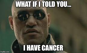 I Have Cancer Meme - matrix morpheus meme imgflip