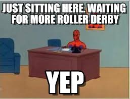 Roller Derby Meme - just sitting here waiting for more roller derby on memegen