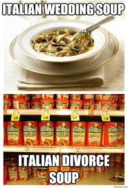 Funny Italian Memes - italian wedding soup italian divorce soup italian wedding soup