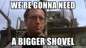Shovel Meme - we re gonna need a bigger shovel jaws meme meme generator