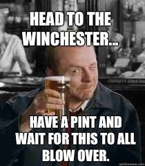 Shaun Of The Dead Meme - head to the winchester have a pint and wait for this to all