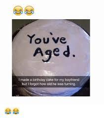 Boyfriend Birthday Meme - youve age d i made a birthday cake for my boyfriend but i forgot how