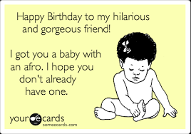 happy birthday to my hilarious and gorgeous friend i got you a