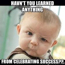 Success Meme Baby - havn t you learned anything from celebrating success skeptical