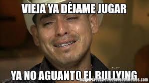 No Al Bullying Memes - vieja ya déjame jugar ya no aguanto el bullying meme de espinoza