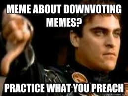 Preach Meme - meme about downvoting memes practice what you preach downvoting