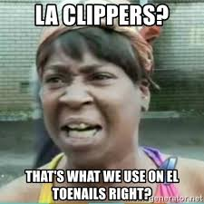 La Clippers Memes - la clippers that s what we use on el toenails right sweet