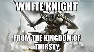 White Knight Meme - white knight from the kingdom of thirsty white knight 1 meme
