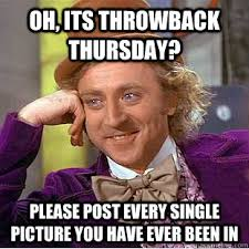 Throwback Thursday Meme - oh its throwback thursday please post every single picture you